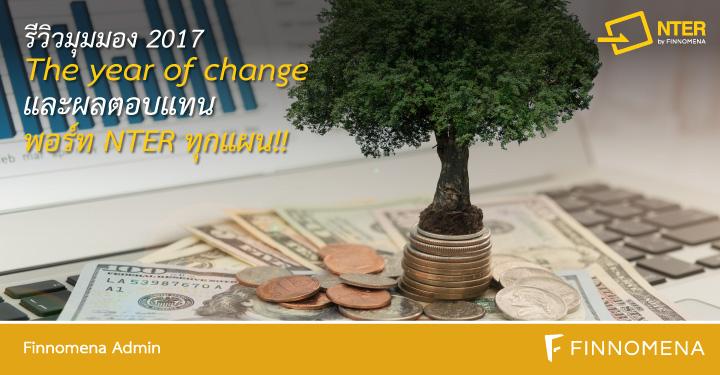 รีวิวมุมมอง 2017 The year of change และผลตอบแทนพอร์ท NTER ทุกแผน!!