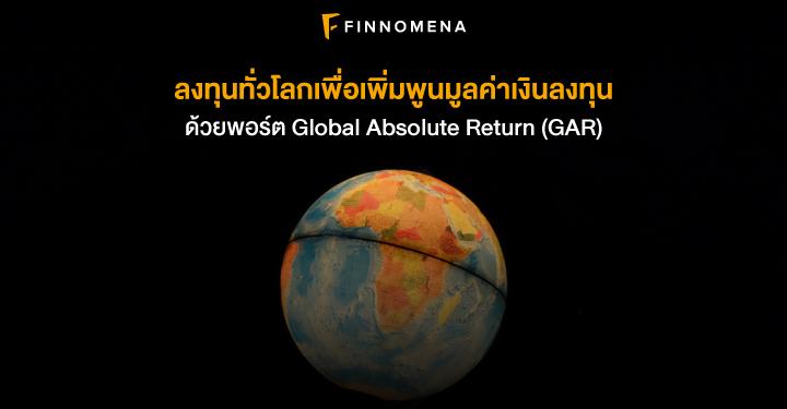 ลงทุนทั่วโลกเพื่อเพิ่มพูนมูลค่าเงินลงทุน ด้วยพอร์ต Global Absolute Return (GAR)