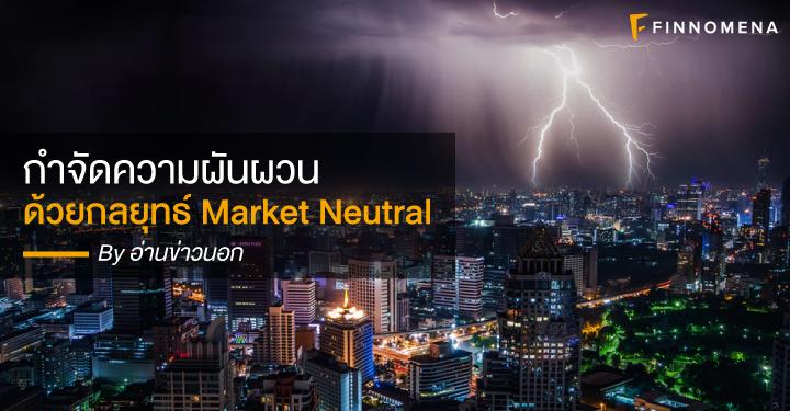 กำจัดความผันผวน ด้วยกลยุทธ์ Market Neutral