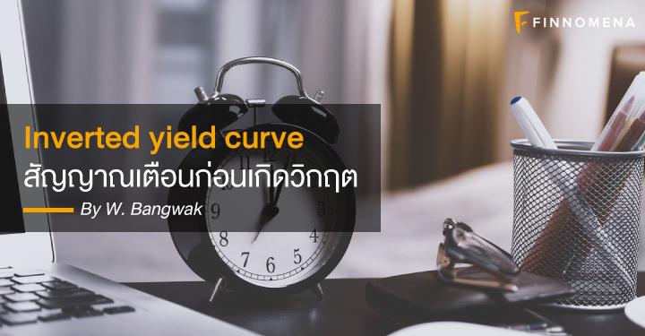 Inverted yield curve สัญญาณเตือนก่อนเกิดวิกฤต
