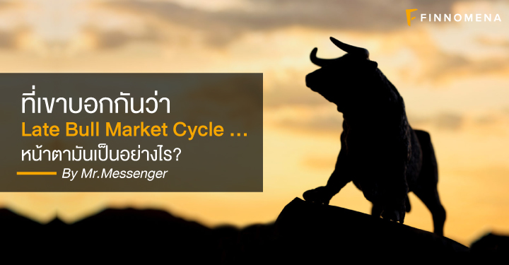 ที่เขาบอกกันว่า Late Bull Market Cycle …. หน้าตามันเป็นอย่างไร?