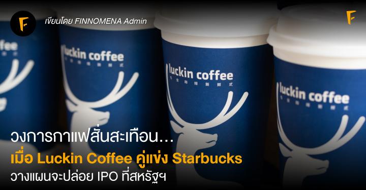 วงการกาแฟสั่นสะเทือน... เมื่อ Luckin Coffee คู่แข่ง Starbucks วางแผนจะปล่อย IPO ที่สหรัฐฯ