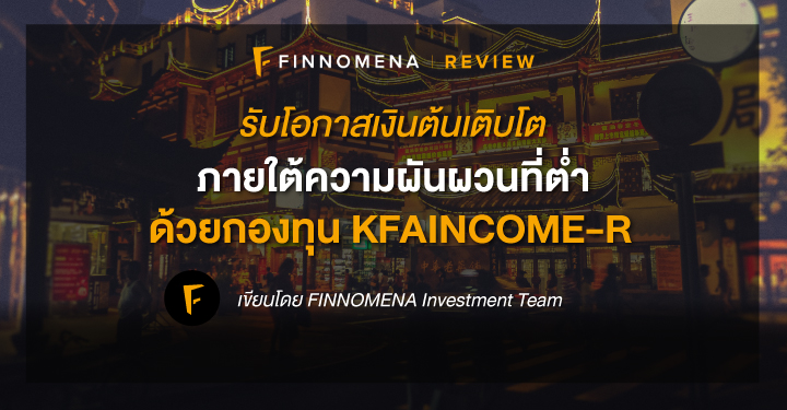 รับโอกาสเงินต้นเติบโต ภายใต้ความผันผวนที่ต่ำ ด้วยกองทุน KFAINCOME-R