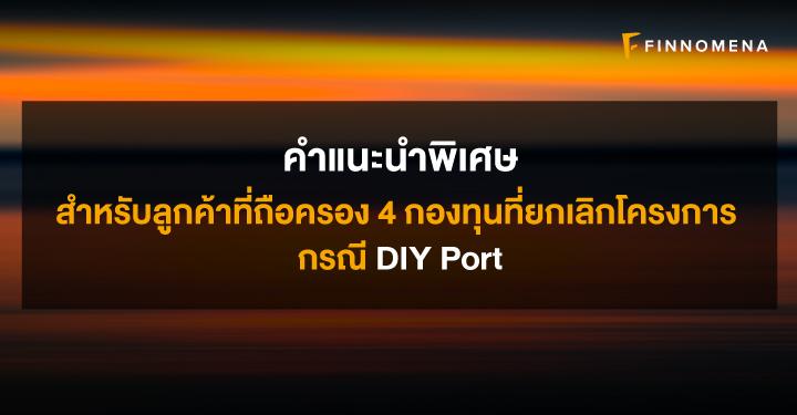 คำแนะนำพิเศษ : สำหรับลูกค้าที่ถือครอง 4 กองทุนที่ยกเลิกโครงการ กรณี DIY Port