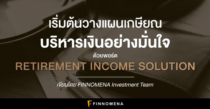 เริ่มต้นวางแผนเกษียณ บริหารเงินอย่างมั่นใจ ด้วยพอร์ต Retirement Income Solution
