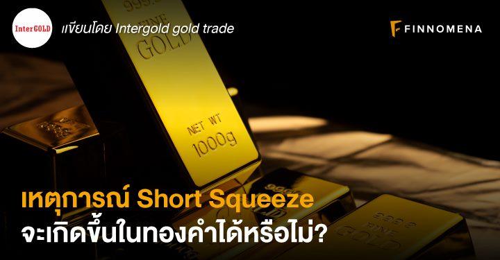 เหตุการณ์ Short Squeeze จะเกิดขึ้นในทองคำได้หรือไม่?