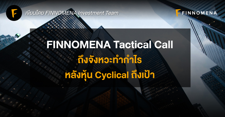 FINNOMENA Tactical Call: ถึงจังหวะทำกำไร หลังหุ้น Cyclical ถึงเป้า