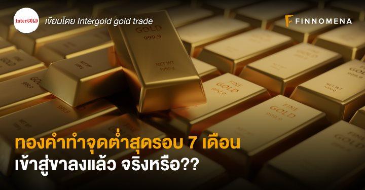 ทองคำทำจุดต่ำสุดรอบ 7 เดือน เข้าสู่ขาลงแล้ว จริงหรือ??
